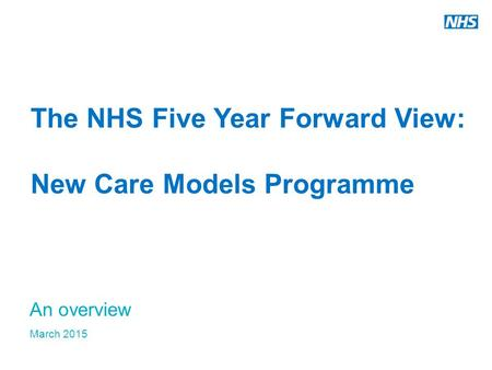 The NHS Five Year Forward View: New Care Models Programme An overview March 2015.
