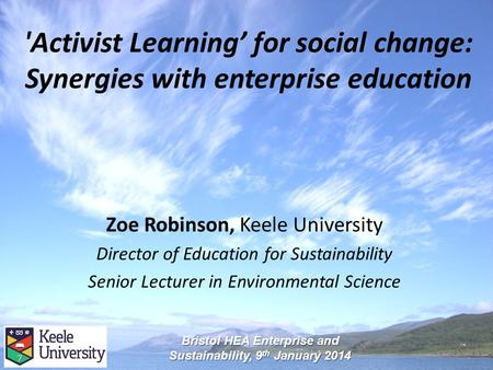 'Activist Learning' for social change: Synergies with enterprise education Zoe Robinson, Keele University Director of Education for Sustainability Senior.