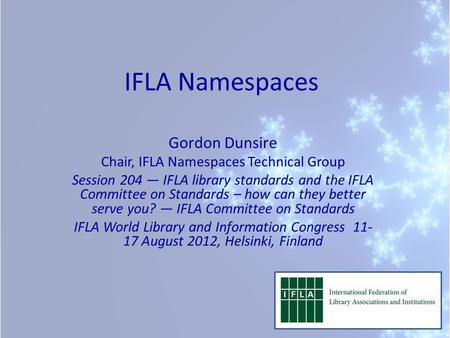 IFLA Namespaces Gordon Dunsire Chair, IFLA Namespaces Technical Group Session 204 — IFLA library standards and the IFLA Committee on Standards – how can.
