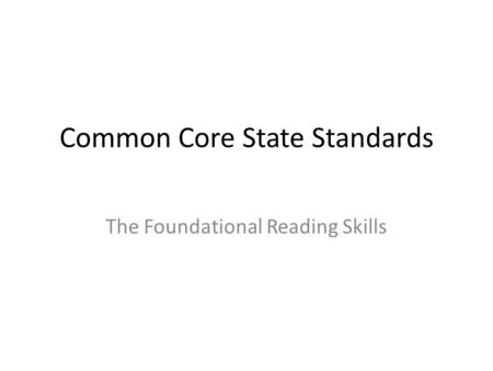 Common Core State Standards The Foundational Reading Skills.