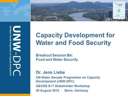 1 Capacity Development for Water and Food Security Dr. Jens Liebe UN-Water Decade Programme on Capacity Development (UNW-DPC) GEOSS S+T Stakeholder Workshop.