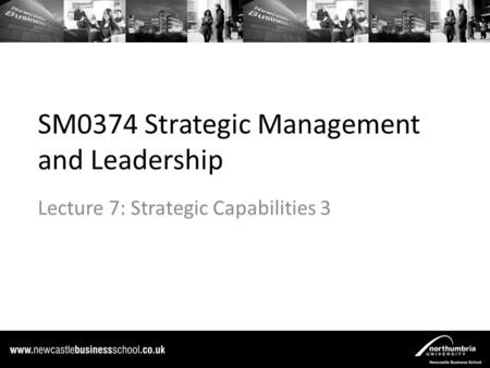 SM0374 Strategic Management and Leadership Lecture 7: Strategic Capabilities 3.