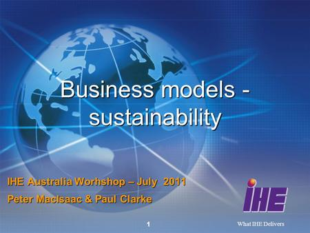 What IHE Delivers 1 Business models - sustainability IHE Australia Worhshop – July 2011 Peter MacIsaac & Paul Clarke.