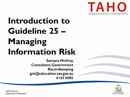 Introduction to Guideline 25 – Managing Information Risk Samara McIlroy, Consultant, Government Recordkeeping 6165 6085.