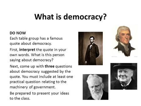 What is democracy? DO NOW Each table group has a famous quote about democracy. First, interpret the quote in your own words. What is this person saying.