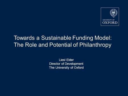 Liesl Elder Director of Development The University of Oxford Towards a Sustainable Funding Model: The Role and Potential of Philanthropy.