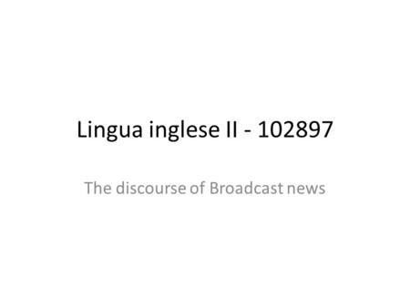 Lingua inglese II - 102897 The discourse of Broadcast news.
