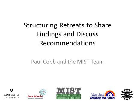 Structuring Retreats to Share Findings and Discuss Recommendations Paul Cobb and the MIST Team.