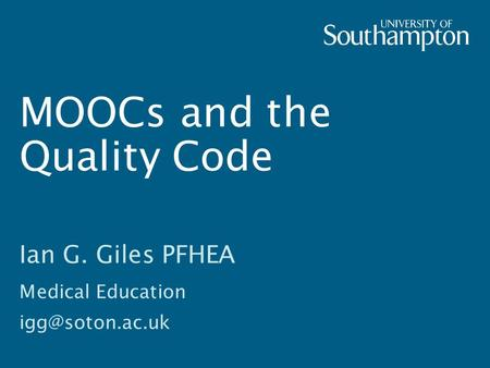MOOCs and the Quality Code Ian G. Giles PFHEA Medical Education