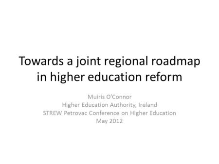 Towards a joint regional roadmap in higher education reform Muiris O'Connor Higher Education Authority, Ireland STREW Petrovac Conference on Higher Education.