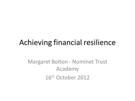 Achieving financial resilience Margaret Bolton - Nominet Trust Academy 16 th October 2012.