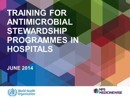 TRAINING FOR ANTIMICROBIAL STEWARDSHIP PROGRAMMES IN HOSPITALS JUNE 2014.
