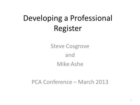 Developing a Professional Register Steve Cosgrove and Mike Ashe PCA Conference – March 2013 1.