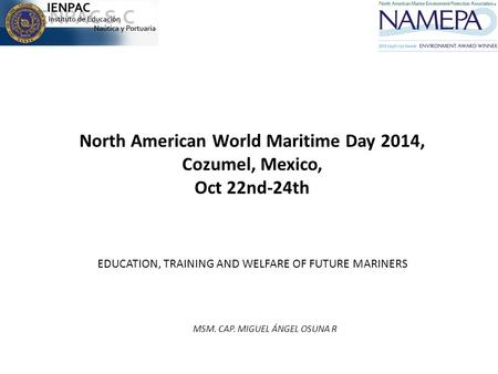 North American World Maritime Day 2014, Cozumel, Mexico, Oct 22nd-24th EDUCATION, TRAINING AND WELFARE OF FUTURE MARINERS MSM. CAP. MIGUEL ÁNGEL OSUNA.
