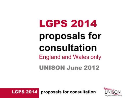 LGPS 2014 proposals for consultation UNISON June 2012 LGPS 2014 proposals for consultation England and Wales only.