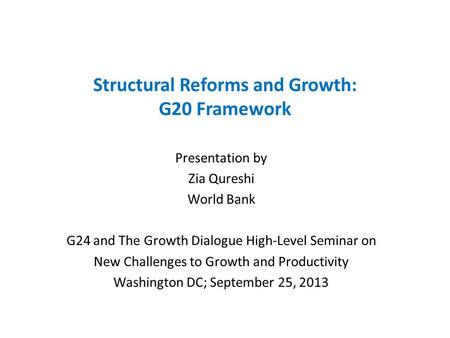 Structural Reforms and Growth: G20 Framework Presentation by Zia Qureshi World Bank G24 and The Growth Dialogue High-Level Seminar on New Challenges to.