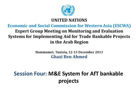 Session Four: M&E System for AfT bankable projects UNITED NATIONS Economic and Social Commission for Western Asia (ESCWA) Expert Group Meeting on Monitoring.