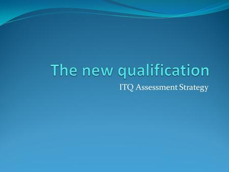 ITQ Assessment Strategy. Background to the new ITQ framework National Occupational Standards for IT users updated 2009. The Sector Skills Agreement for.