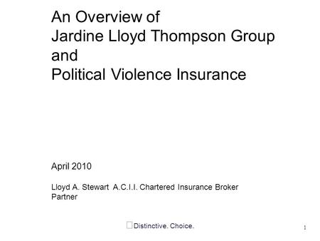 Distinctive. Choice. An Overview of Jardine Lloyd Thompson Group and Political Violence Insurance April 2010 Lloyd A. Stewart A.C.I.I. Chartered Insurance.