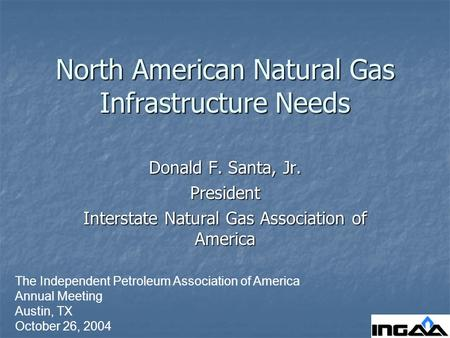 North American Natural Gas Infrastructure Needs Donald F. Santa, Jr. President Interstate Natural Gas Association of America The Independent Petroleum.
