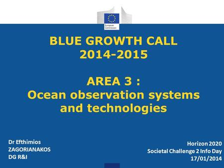 BLUE GROWTH CALL 2014-2015 AREA 3 : Ocean observation systems and technologies Horizon 2020 Societal Challenge 2 Info Day 17/01/2014 Dr Efthimios ZAGORIANAKOS.