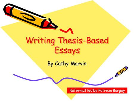 Writing Thesis-Based Essays By Cathy Marvin Reformatted by Patricia Burgey.