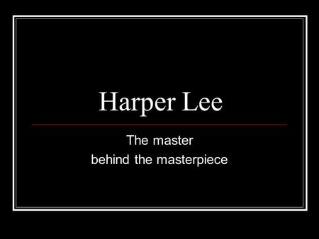 Harper Lee The master behind the masterpiece. Who is she? Born: April 28, 1926. Birthplace: Monroeville, Alabama Youngest of four children Her father.