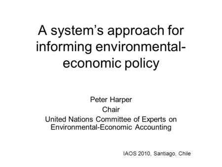A system's approach for informing environmental- economic policy Peter Harper Chair United Nations Committee of Experts on Environmental-Economic Accounting.