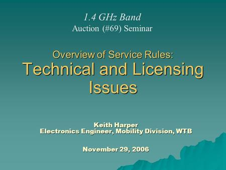 Overview of Service Rules: Technical and Licensing Issues Keith Harper Electronics Engineer, Mobility Division, WTB November 29, 2006 1.4 GHz Band Auction.