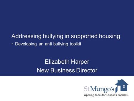Addressing bullying in supported housing - Developing an anti bullying toolkit Elizabeth Harper New Business Director.
