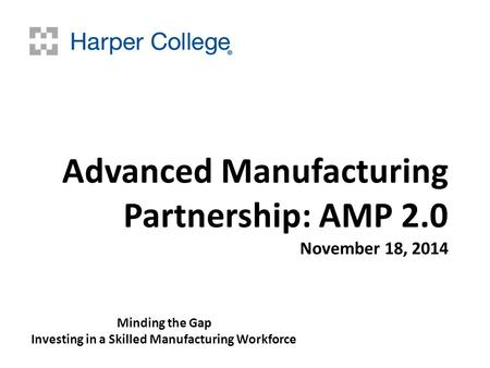 Advanced Manufacturing Partnership: AMP 2.0 November 18, 2014 Minding the Gap Investing in a Skilled Manufacturing Workforce.