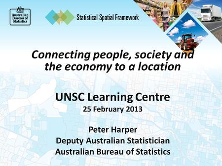 Connecting people, society and the economy to a location UNSC Learning Centre 25 February 2013 Peter Harper Deputy Australian Statistician Australian Bureau.