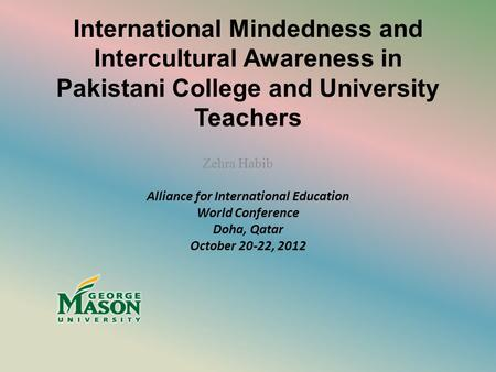 International Mindedness and Intercultural Awareness in Pakistani College and University Teachers Zehra Habib Alliance for International Education World.