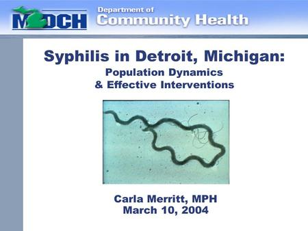 Syphilis in Detroit, Michigan: Population Dynamics & Effective Interventions Carla Merritt, MPH March 10, 2004.