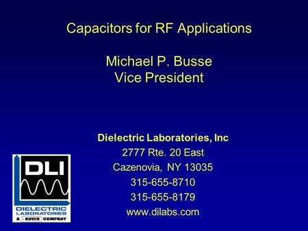 Capacitors for RF Applications Michael P. Busse Vice President Dielectric Laboratories, Inc 2777 Rte. 20 East Cazenovia, NY 13035 315-655-8710 315-655-8179.