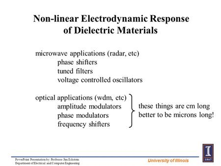 University of Illinois Non-linear Electrodynamic Response of Dielectric Materials microwave applications (radar, etc) phase shifters tuned filters voltage.