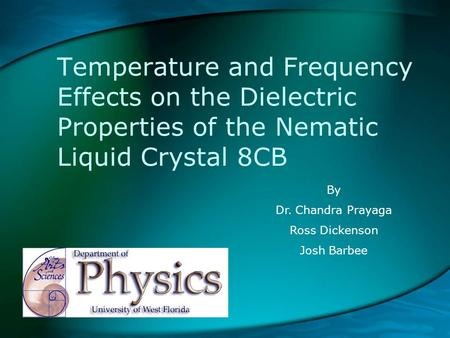 Temperature and Frequency Effects on the Dielectric Properties of the Nematic Liquid Crystal 8CB By Dr. Chandra Prayaga Ross Dickenson Josh Barbee.