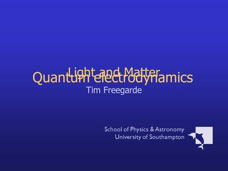 Light and Matter Tim Freegarde School of Physics & Astronomy University of Southampton Quantum electrodynamics.
