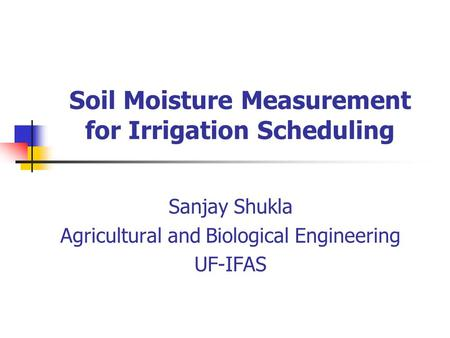Soil Moisture Measurement for Irrigation Scheduling Sanjay Shukla Agricultural and Biological Engineering UF-IFAS.