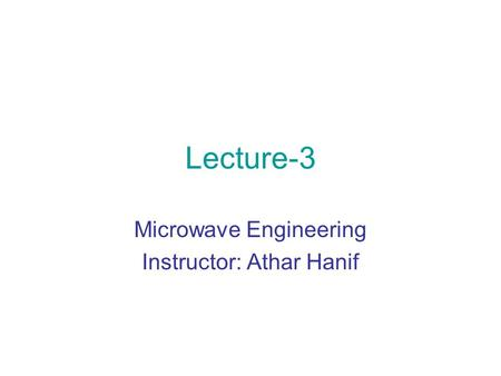 Microwave Engineering Instructor: Athar Hanif