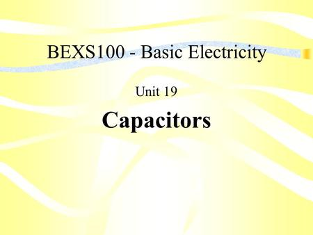 BEXS100 - Basic Electricity Unit 19 Capacitors. Unit Objectives List the three (3) factors that determine the capacitance of a capacitor Explain electrostatic.