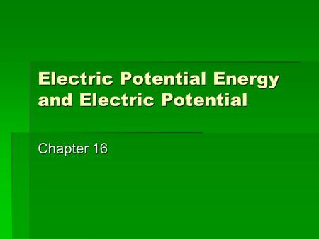 Electric Potential Energy and Electric Potential Chapter 16.