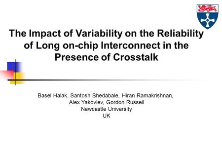 The Impact of Variability on the Reliability of Long on-chip Interconnect in the Presence of Crosstalk Basel Halak, Santosh Shedabale, Hiran Ramakrishnan,