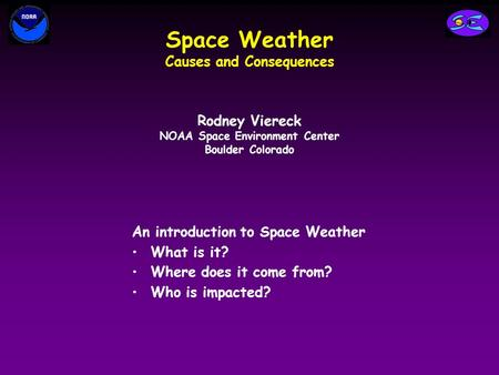 Space Weather Causes and Consequences An introduction to Space Weather What is it? Where does it come from? Who is impacted? Rodney Viereck NOAA Space.
