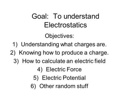 Goal: To understand Electrostatics Objectives: 1)Understanding what charges are. 2)Knowing how to produce a charge. 3)How to calculate an electric field.