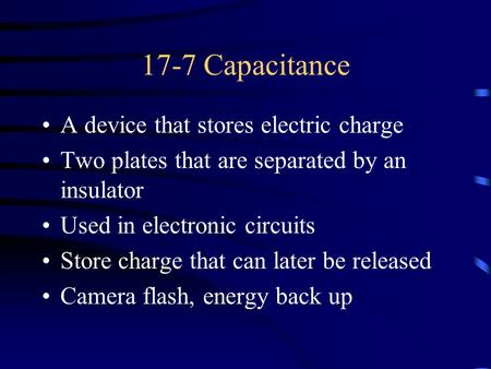 17-7 Capacitance A device that stores electric charge Two plates that are separated by an insulator Used in electronic circuits Store charge that can later.