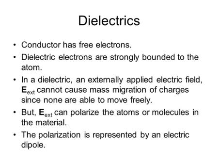 Dielectrics Conductor has free electrons. Dielectric electrons are strongly bounded to the atom. In a dielectric, an externally applied electric field,