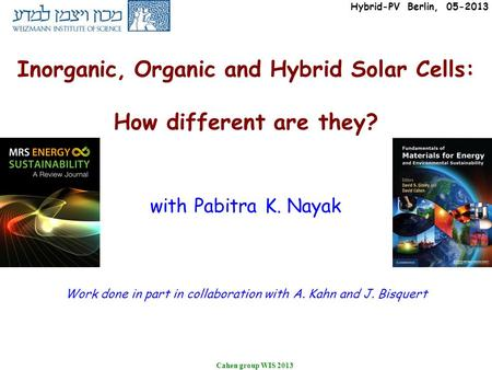 Cahen group WIS 2013 Inorganic, Organic and <strong>Hybrid</strong> <strong>Solar</strong> Cells: How different are they? with Pabitra K. Nayak Work done in part in collaboration with A.