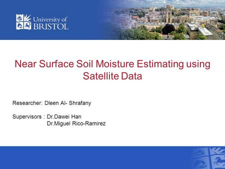 Near Surface Soil Moisture Estimating using Satellite Data Researcher: Dleen Al- Shrafany Supervisors : Dr.Dawei Han Dr.Miguel Rico-Ramirez.