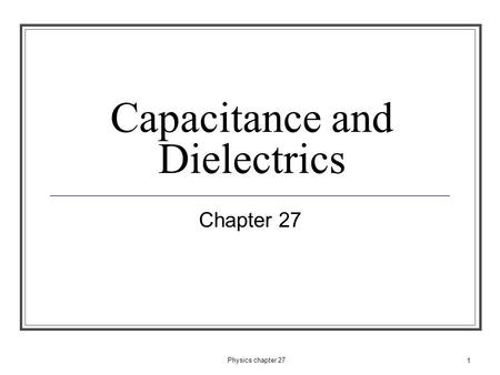 1 Capacitance and Dielectrics Chapter 27 Physics chapter 27.